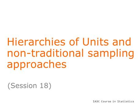 SADC Course in Statistics Hierarchies of Units and non-traditional sampling approaches (Session 18)