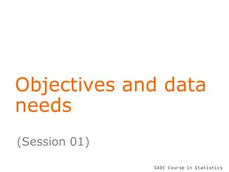 SADC Course in Statistics Objectives and data needs (Session 01)