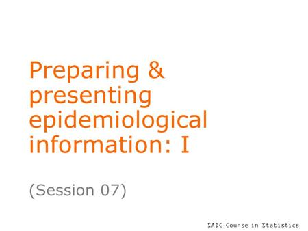 SADC Course in Statistics Preparing & presenting epidemiological information: I (Session 07)