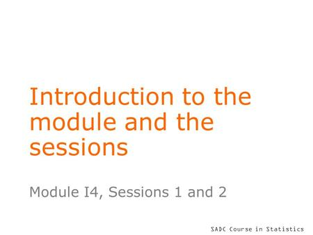 SADC Course in Statistics Introduction to the module and the sessions Module I4, Sessions 1 and 2.