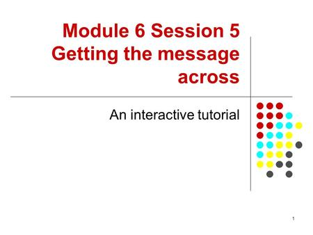 1 Module 6 Session 5 Getting the message across An interactive tutorial.