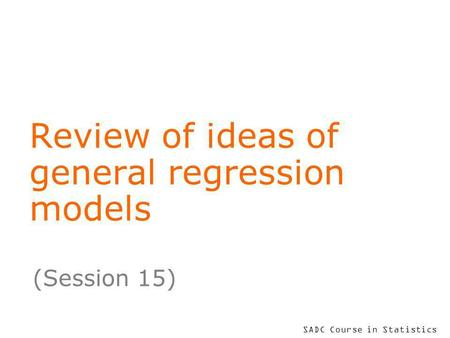 SADC Course in Statistics Review of ideas of general regression models (Session 15)
