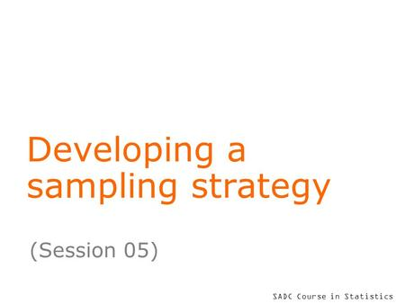 SADC Course in Statistics Developing a sampling strategy (Session 05)
