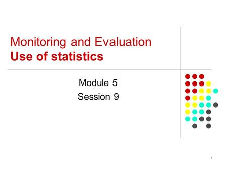 1 Monitoring and Evaluation Use of statistics Module 5 Session 9.