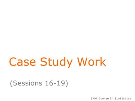 SADC Course in Statistics Case Study Work (Sessions 16-19)