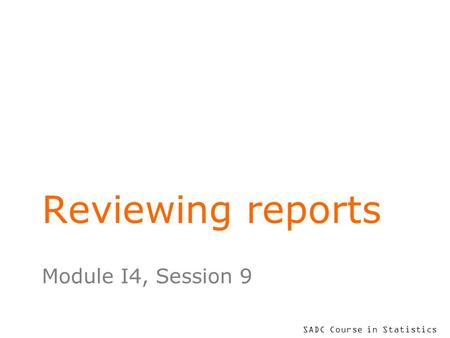 SADC Course in Statistics Reviewing reports Module I4, Session 9.