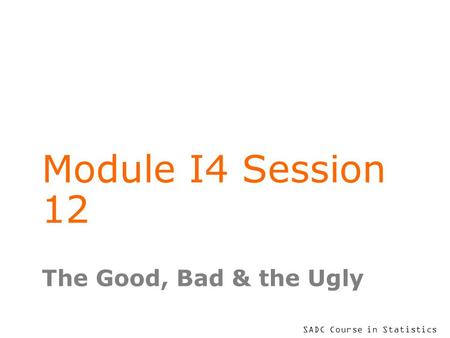 SADC Course in Statistics Module I4 Session 12 The Good, Bad & the Ugly.
