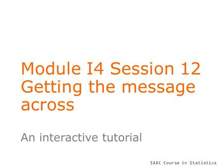 SADC Course in Statistics Module I4 Session 12 Getting the message across An interactive tutorial.