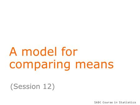 SADC Course in Statistics A model for comparing means (Session 12)