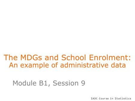 SADC Course in Statistics The MDGs and School Enrolment: An example of administrative data Module B1, Session 9.