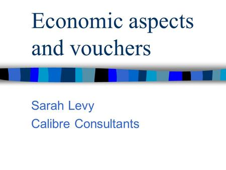 Economic aspects and vouchers Sarah Levy Calibre Consultants.