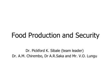 Food Production and Security Dr. Pickford K. Sibale (team leader) Dr. A.M. Chirembo, Dr A.R.Saka and Mr. V.O. Lungu.