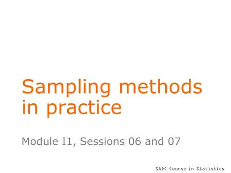 SADC Course in Statistics Sampling methods in practice Module I1, Sessions 06 and 07.