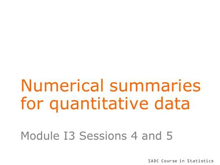 SADC Course in Statistics Numerical summaries for quantitative data Module I3 Sessions 4 and 5.
