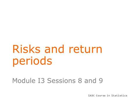 SADC Course in Statistics Risks and return periods Module I3 Sessions 8 and 9.