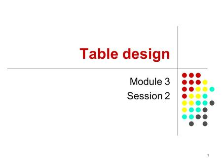 1 Table design Module 3 Session 2. 2 Objectives of this session By the end of this session, you will be able to: appreciate the different type of objectives.