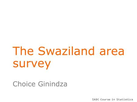 SADC Course in Statistics The Swaziland area survey Choice Ginindza.