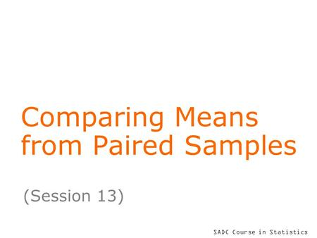 SADC Course in Statistics Comparing Means from Paired Samples (Session 13)