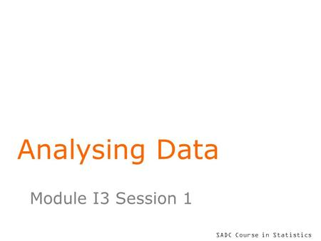 SADC Course in Statistics Analysing Data Module I3 Session 1.