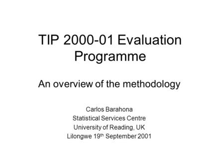 TIP 2000-01 Evaluation Programme An overview of the methodology Carlos Barahona Statistical Services Centre University of Reading, UK Lilongwe 19 th September.
