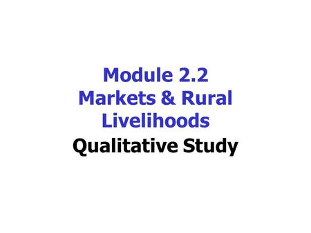 Module 2.2 Markets & Rural Livelihoods Qualitative Study.