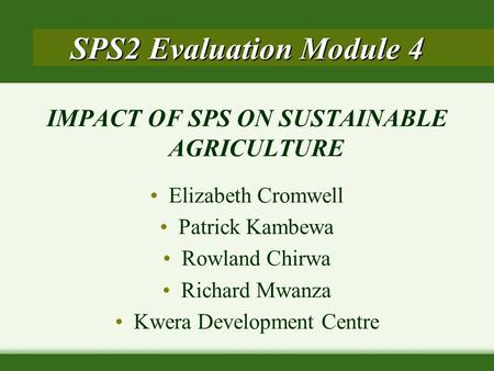 IMPACT OF SPS ON SUSTAINABLE AGRICULTURE Elizabeth Cromwell Patrick Kambewa Rowland Chirwa Richard Mwanza Kwera Development Centre SPS2 Evaluation Module.