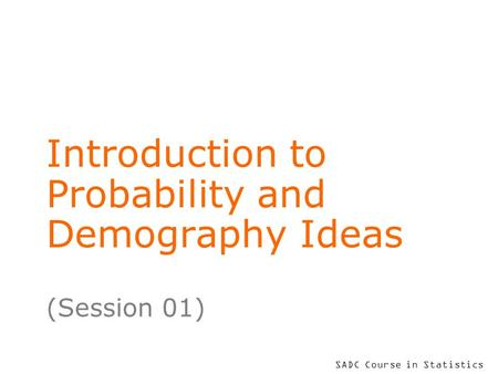 SADC Course in Statistics Introduction to Probability and Demography Ideas (Session 01)