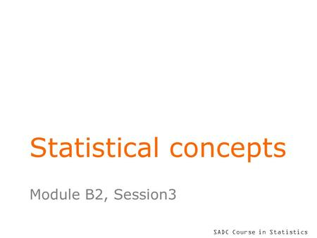 SADC Course in Statistics Statistical concepts Module B2, Session3.