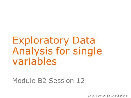 SADC Course in Statistics Exploratory Data Analysis for single variables Module B2 Session 12.