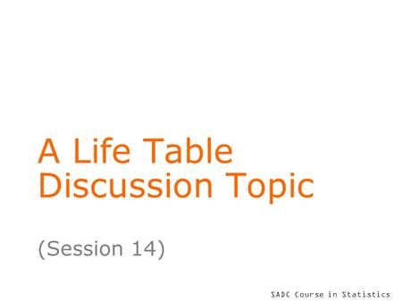 SADC Course in Statistics A Life Table Discussion Topic (Session 14)