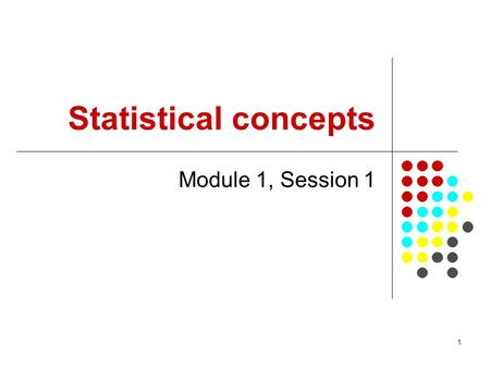 1 Statistical concepts Module 1, Session 1. 2 Objectives From this session participants will be able to: Outline the content of the set of modules in.