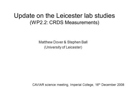 Update on the Leicester lab studies (WP2.2: CRDS Measurements) Matthew Dover & Stephen Ball (University of Leicester) CAVIAR science meeting, Imperial.
