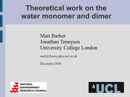 Theoretical work on the water monomer and dimer Matt Barber Jonathan Tennyson University College London December 2008.