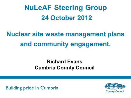 Building pride in Cumbria Do not use fonts other than Arial for your presentations NuLeAF Steering Group 24 October 2012 Nuclear site waste management.