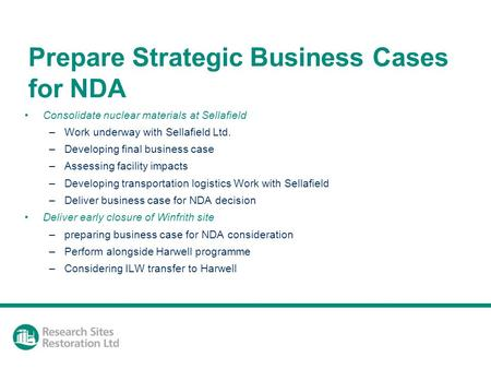 Prepare Strategic Business Cases for NDA Consolidate nuclear materials at Sellafield –Work underway with Sellafield Ltd. –Developing final business case.