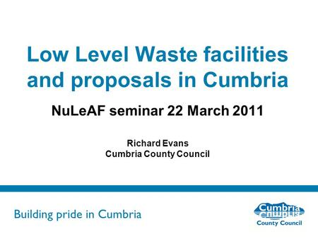 Building pride in Cumbria Do not use fonts other than Arial for your presentations Low Level Waste facilities and proposals in Cumbria NuLeAF seminar 22.
