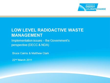LOW LEVEL RADIOACTIVE WASTE MANAGEMENT Implementation issues – the Governments perspective (DECC & NDA) Bruce Cairns & Matthew Clark 22 nd March 2011.