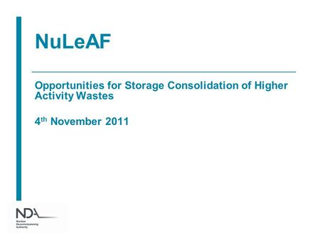 NuLeAF Opportunities for Storage Consolidation of Higher Activity Wastes 4 th November 2011.