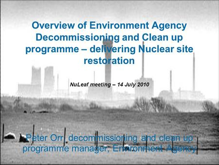 Overview of Environment Agency Decommissioning and Clean up programme – delivering Nuclear site restoration Peter Orr, decommissioning and clean up programme.