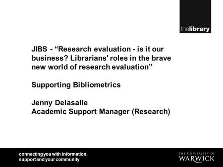 Connecting you with information, support and your community JIBS - Research evaluation - is it our business? Librarians' roles in the brave new world of.