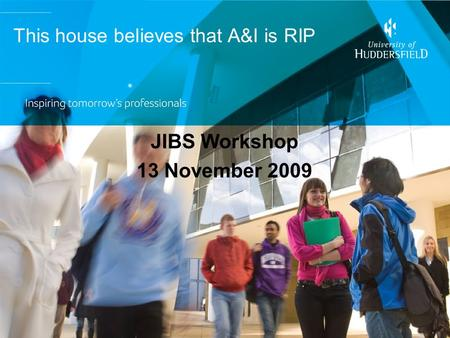 This house believes that A&I is RIP JIBS Workshop 13 November 2009.