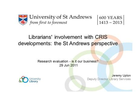 Librarians' involvement with CRIS developments: the St Andrews perspective Research evaluation - is it our business? 29 Jun 2011 Jeremy Upton Deputy Director.