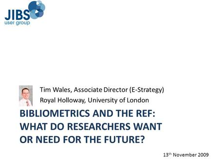 BIBLIOMETRICS AND THE REF: WHAT DO RESEARCHERS WANT OR NEED FOR THE FUTURE? Tim Wales, Associate Director (E-Strategy) Royal Holloway, University of London.