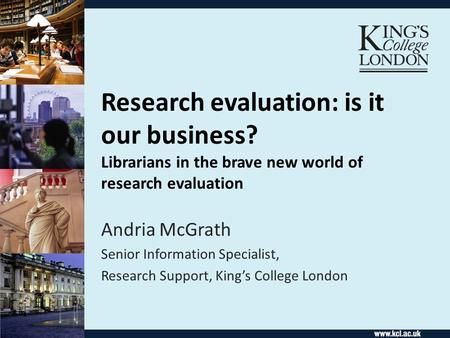 Research evaluation: is it our business? Librarians in the brave new world of research evaluation Andria McGrath Senior Information Specialist, Research.
