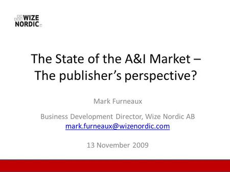The State of the A&I Market – The publishers perspective? Mark Furneaux Business Development Director, Wize Nordic AB 13 November.