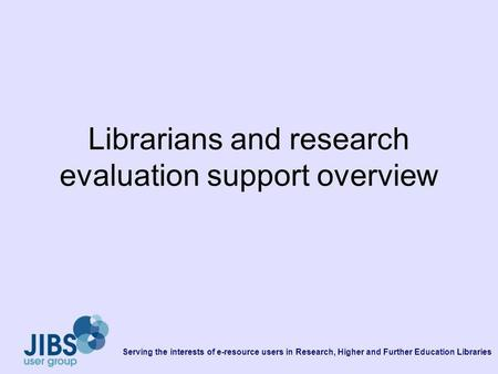 Serving the interests of e-resource users in Research, Higher and Further Education Libraries Librarians and research evaluation support overview.