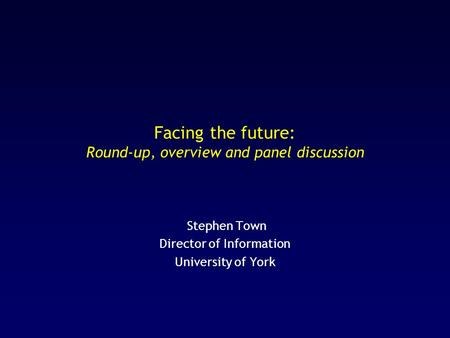 Facing the future: Round-up, overview and panel discussion Stephen Town Director of Information University of York.