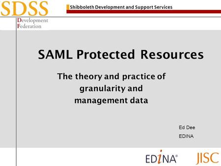 Shibboleth Development and Support Services SAML Protected Resources The theory and practice of granularity and management data Ed Dee EDINA.