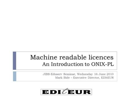 Machine readable licences An Introduction to ONIX-PL JIBS-Eduserv Seminar, Wednesday 16 June 2010 Mark Bide – Executive Director, EDItEUR.