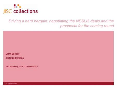 JISC Collections Driving a hard bargain: negotiating the NESLI2 deals and the prospects for the coming round Liam Earney JISC Collections JIBS Workshop,